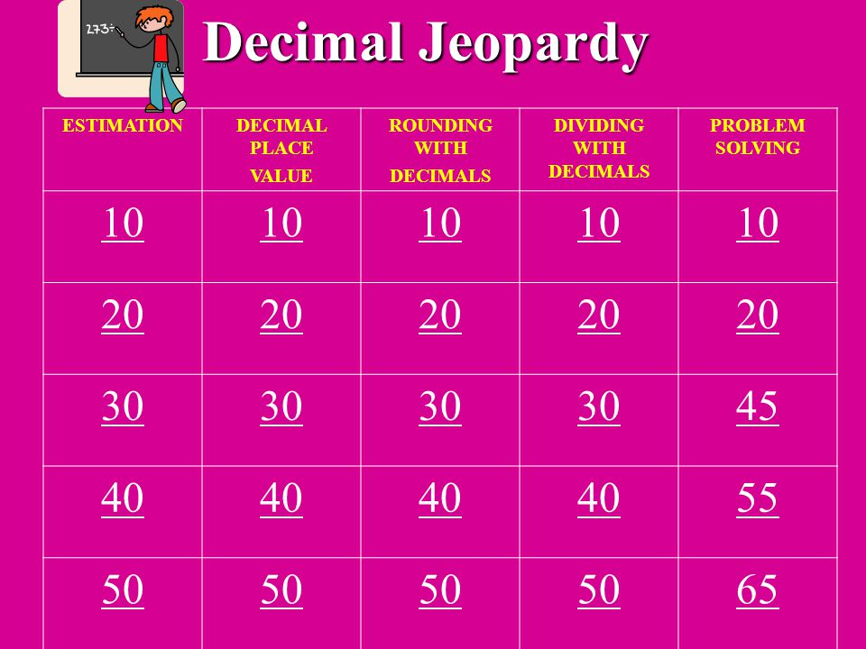 Decimal Jeopardy ESTIMATIONDECIMAL PLACE VALUE ROUNDING WITH DECIMALS DIVIDING WITH DECIMALS PROBLEM SOLVING 10 20 30 45 40 55 50 65