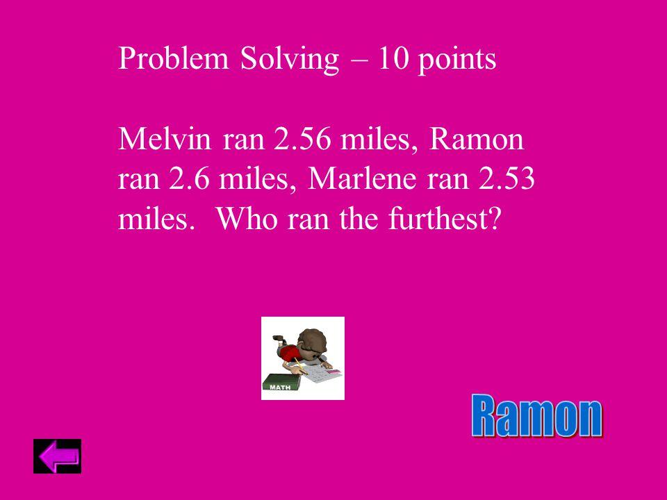 Problem Solving – 10 points Melvin ran 2.56 miles, Ramon ran 2.6 miles, Marlene ran 2.53 miles.