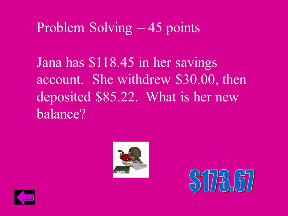Problem Solving – 45 points Jana has $118.45 in her savings account.