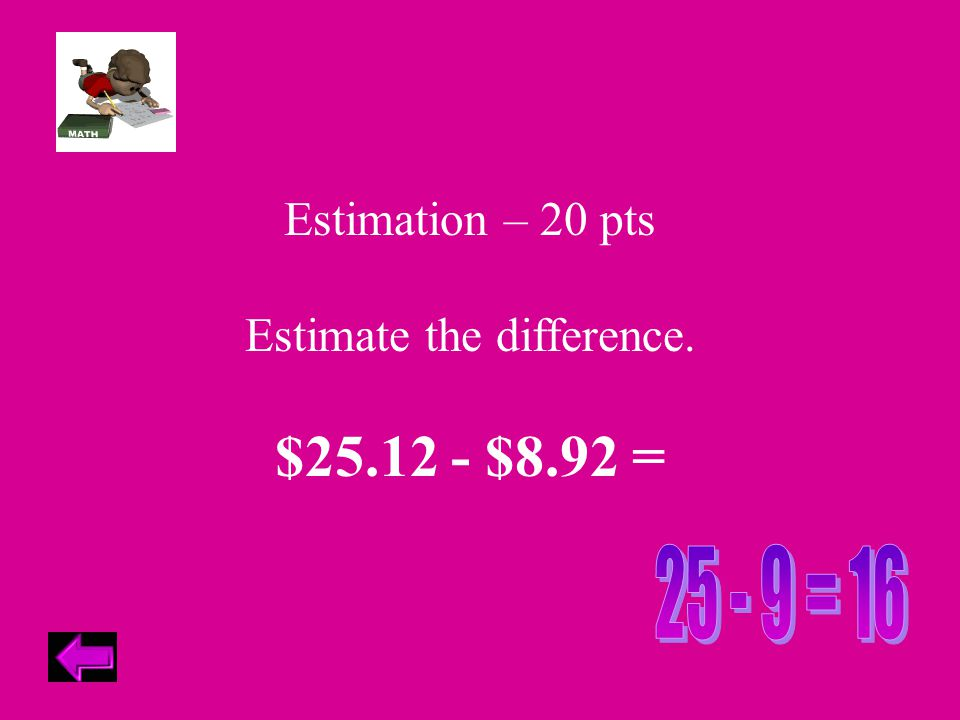 Estimation – 20 pts Estimate the difference. $25.12 - $8.92 =