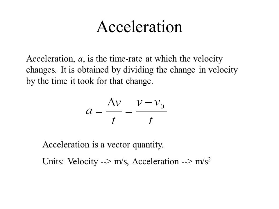 Acceleration Acceleration, a, is the time-rate at which the velocity changes.