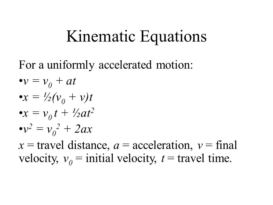 Kinematic Equations For a uniformly accelerated motion: v = v 0 + at x = ½(v 0 + v)t x = v 0 t + ½at 2 v 2 = v 0 2 + 2ax x = travel distance, a = acceleration, v = final velocity, v 0 = initial velocity, t = travel time.