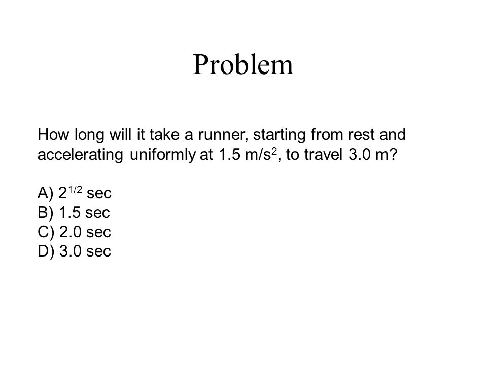 Problem How long will it take a runner, starting from rest and accelerating uniformly at 1.5 m/s 2, to travel 3.0 m.