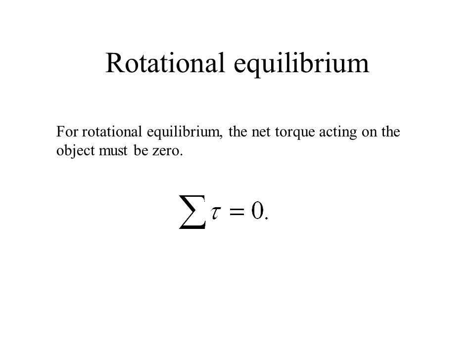 Rotational equilibrium For rotational equilibrium, the net torque acting on the object must be zero.