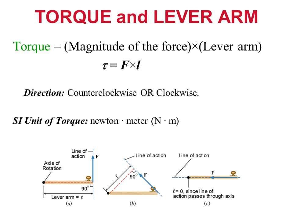TORQUE and LEVER ARM Torque = (Magnitude of the force)×(Lever arm)  = F×l Direction: Counterclockwise OR Clockwise.