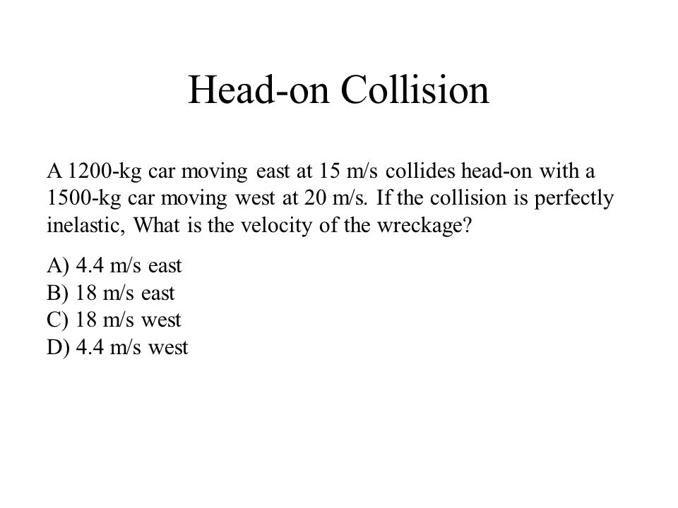 Head-on Collision A 1200-kg car moving east at 15 m/s collides head-on with a 1500-kg car moving west at 20 m/s.