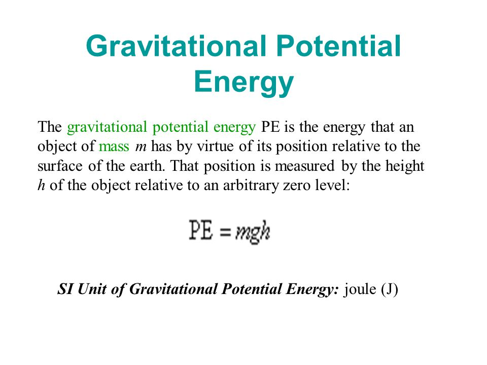 Gravitational Potential Energy The gravitational potential energy PE is the energy that an object of mass m has by virtue of its position relative to the surface of the earth.