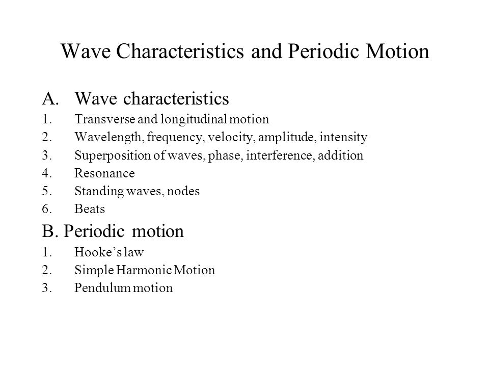Wave Characteristics and Periodic Motion A.Wave characteristics 1.Transverse and longitudinal motion 2.Wavelength, frequency, velocity, amplitude, intensity 3.Superposition of waves, phase, interference, addition 4.Resonance 5.Standing waves, nodes 6.Beats B.