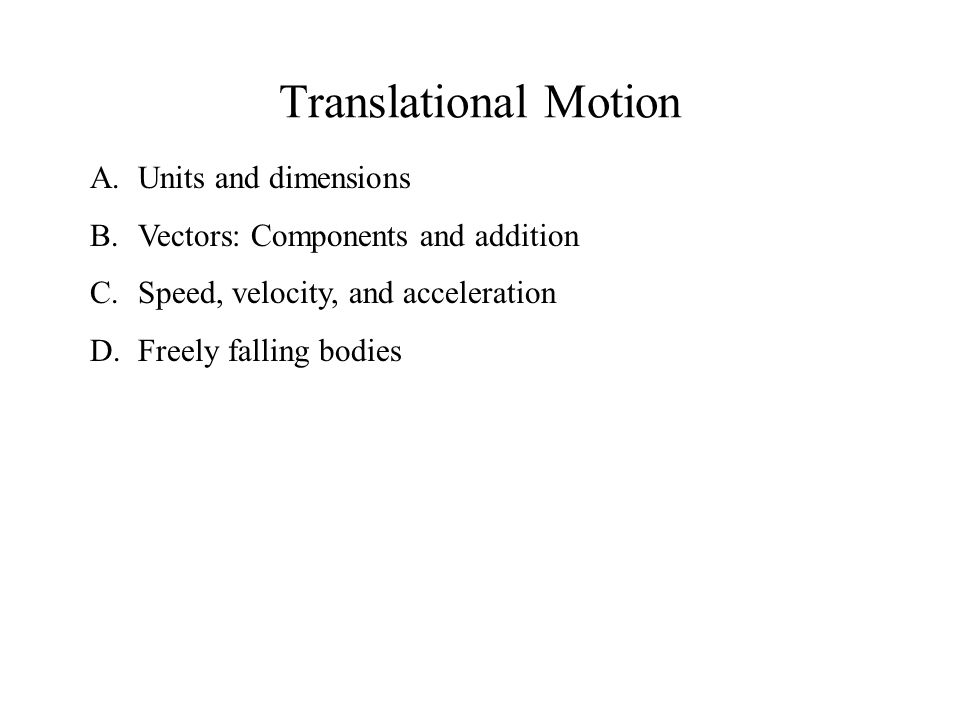 Translational Motion A.Units and dimensions B.Vectors: Components and addition C.Speed, velocity, and acceleration D.Freely falling bodies