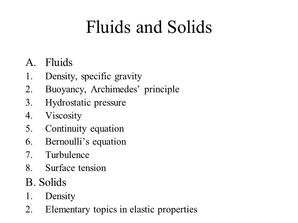 Fluids and Solids A.Fluids 1.Density, specific gravity 2.Buoyancy, Archimedes' principle 3.Hydrostatic pressure 4.Viscosity 5.Continuity equation 6.Bernoulli's equation 7.Turbulence 8.Surface tension B.