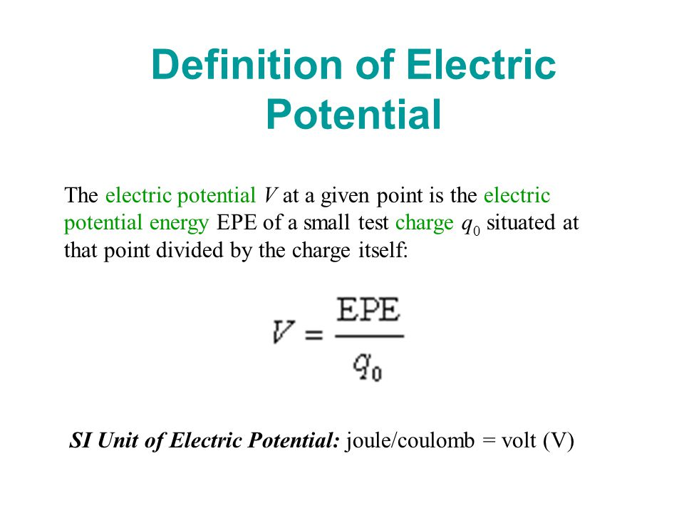 Definition of Electric Potential The electric potential V at a given point is the electric potential energy EPE of a small test charge q 0 situated at that point divided by the charge itself: SI Unit of Electric Potential: joule/coulomb = volt (V)