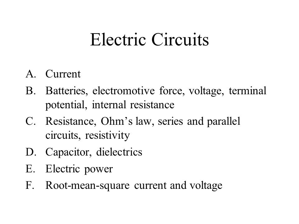 Electric Circuits A.Current B.Batteries, electromotive force, voltage, terminal potential, internal resistance C.Resistance, Ohm's law, series and parallel circuits, resistivity D.Capacitor, dielectrics E.Electric power F.Root-mean-square current and voltage