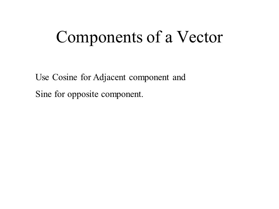 Components of a Vector Use Cosine for Adjacent component and Sine for opposite component.