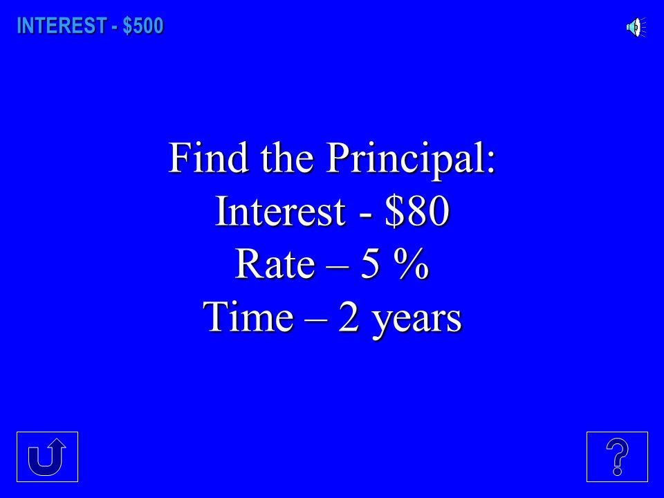 INTEREST - $400 Find the interest: Principal – 125 Rate – 7.25 % Time – 8 months
