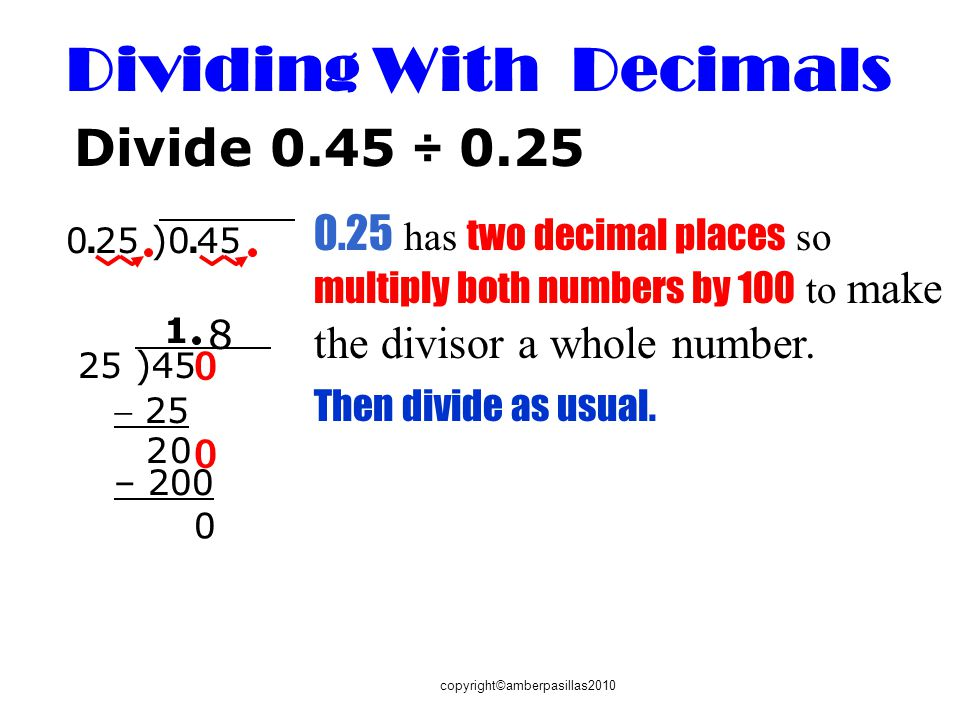 copyright©amberpasillas2010 Divide 0.45 ÷ 0.25 0.25 has two decimal places so multiply both numbers by 100 to make the divisor a whole number. 0. 25 )