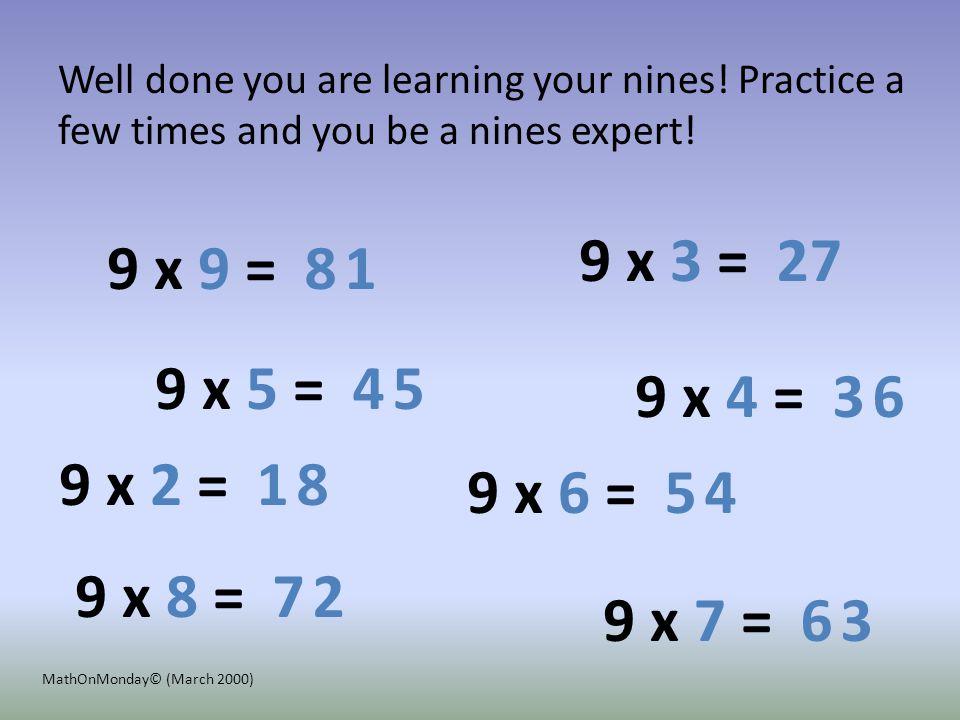 9 x 4 = 9 x 2 = 9 x 3 = 9 x 5 = 9 x 6 = 9 x 7 = 9 x 9 = 9 x 8 = 3 1 2 8 4 5 6 1 7 8 5 6 7 2 4 3 Well done you are learning your nines.