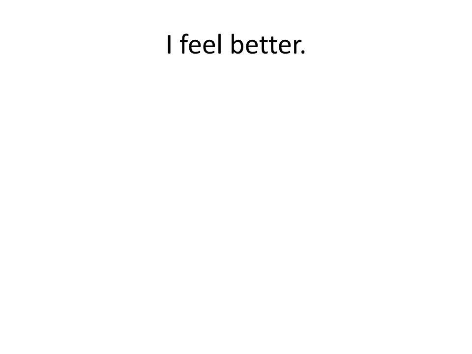 I feel better.