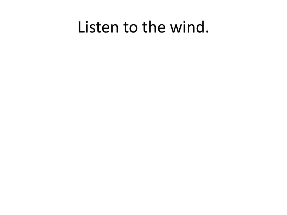 Listen to the wind.