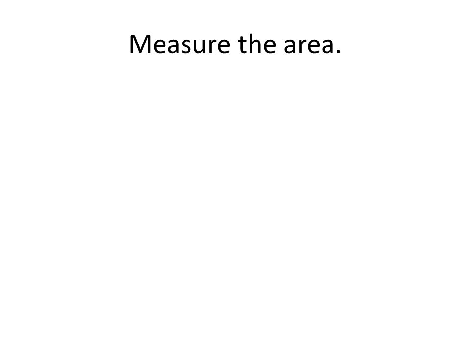 Measure the area.