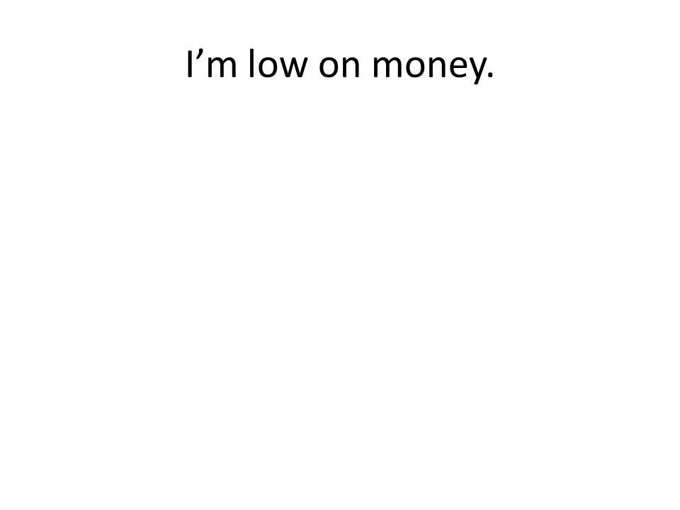 I'm low on money.