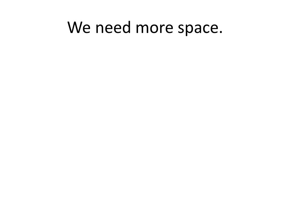 We need more space.