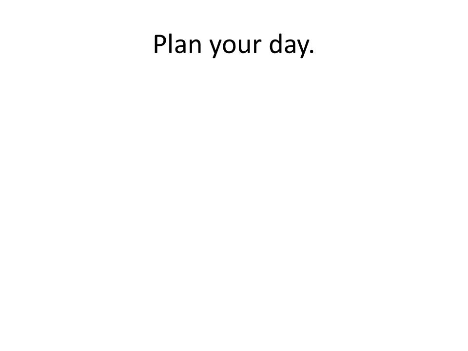 Plan your day.