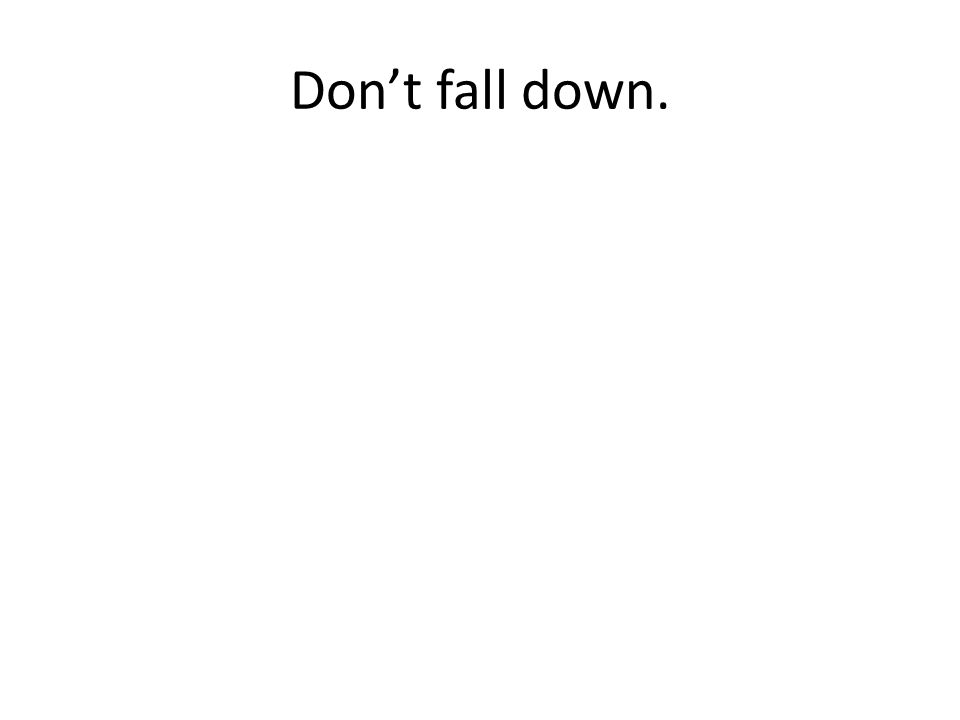 Don't fall down.