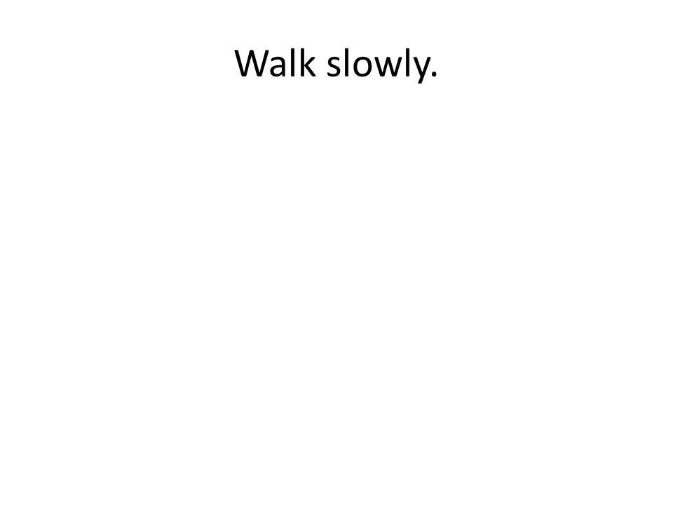 Walk slowly.
