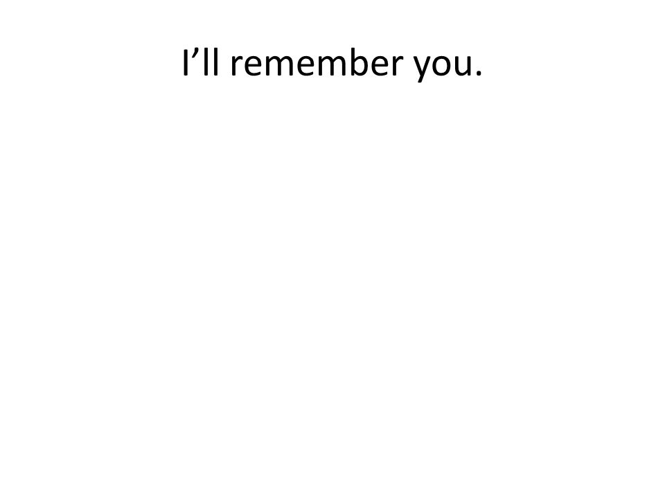 I'll remember you.