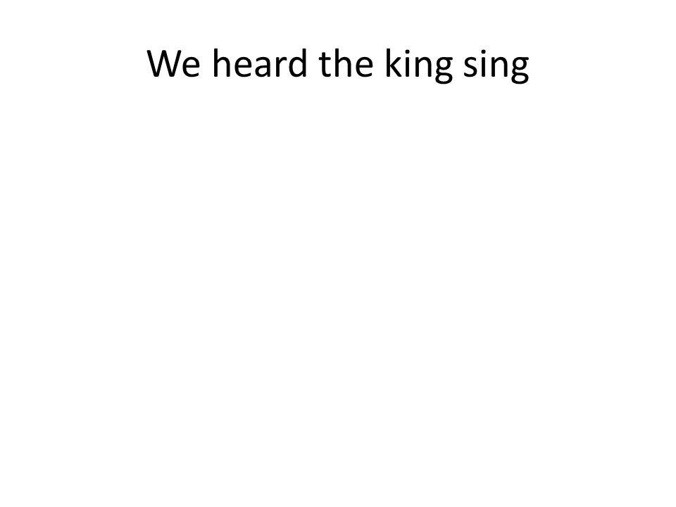 We heard the king sing