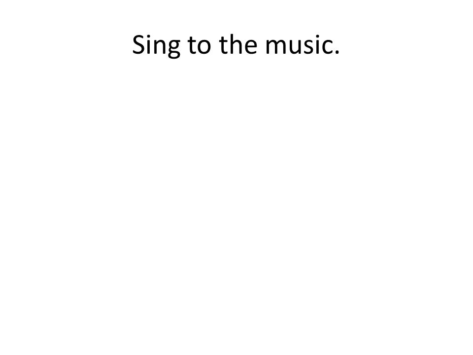 Sing to the music.