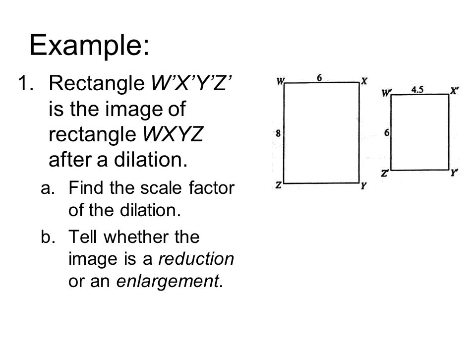Example: 1.Rectangle W'X'Y'Z' is the image of rectangle WXYZ after a dilation. a.Find the scale factor of the dilation. b.Tell whether the image is a