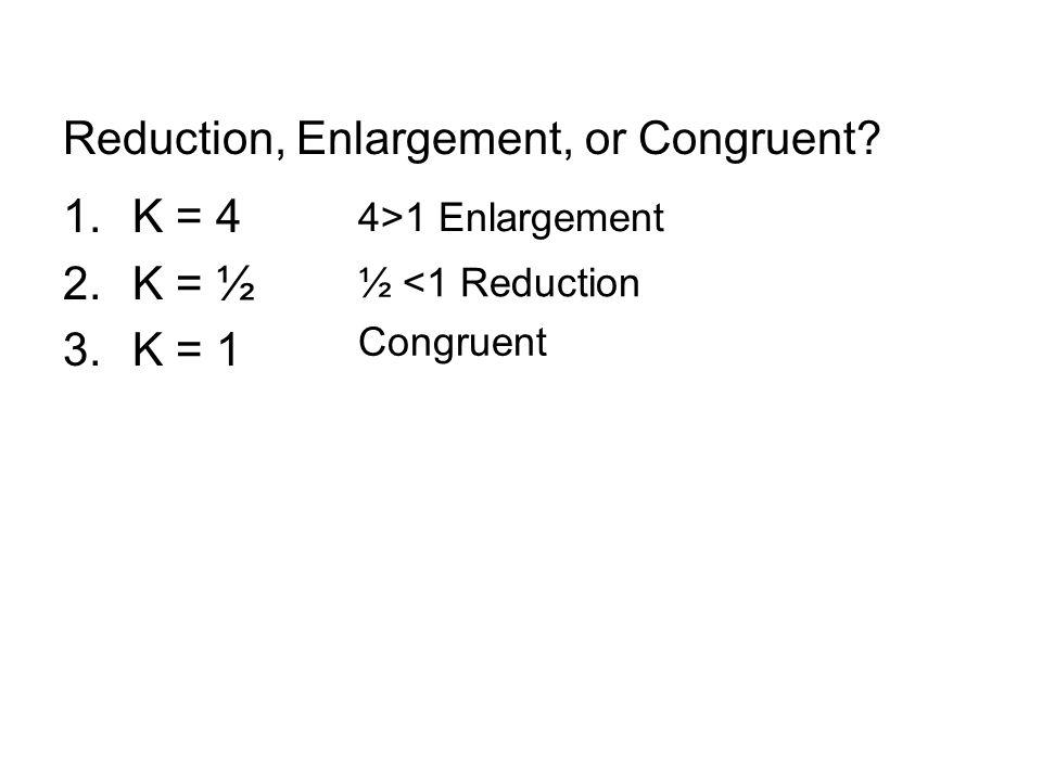 Reduction, Enlargement, or Congruent? 1.K = 4 2.K = ½ 3.K = 1 4>1 Enlargement ½ <1 Reduction Congruent