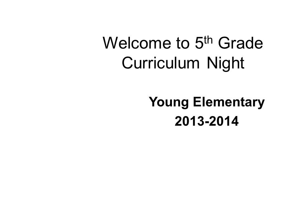Welcome to 5 th Grade Curriculum Night Young Elementary 2013-2014