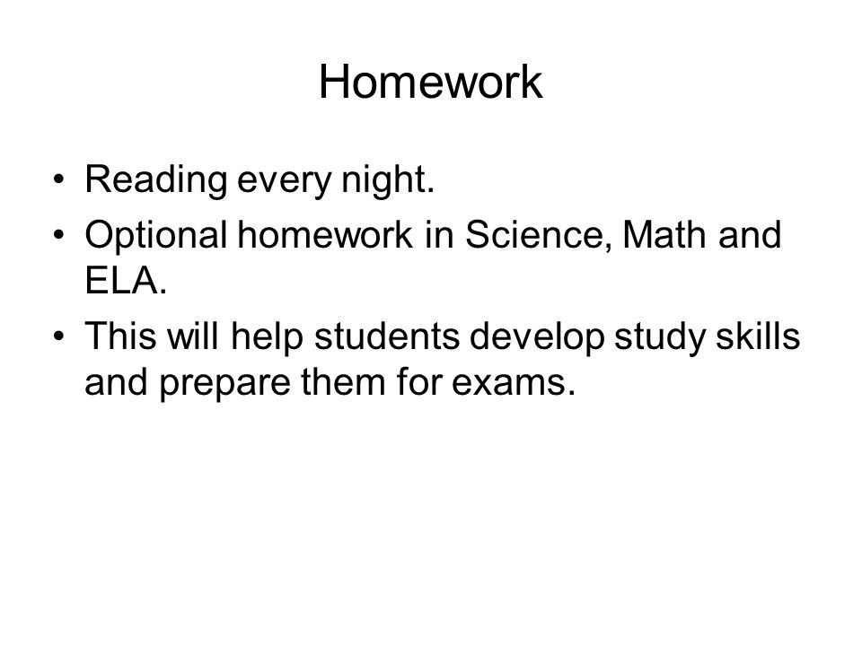 Homework Reading every night. Optional homework in Science, Math and ELA.