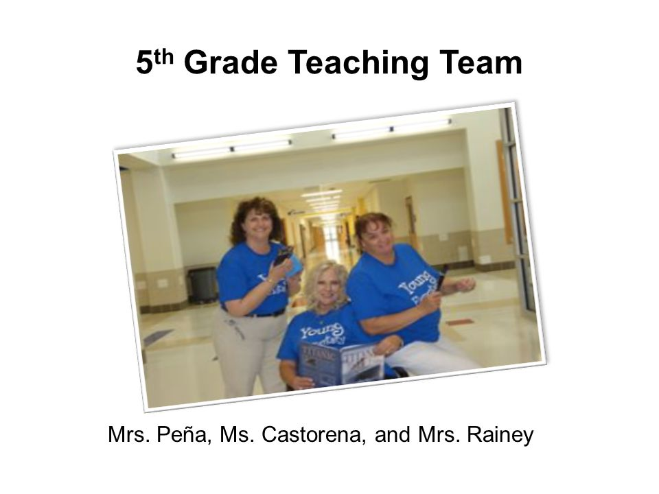 5 th Grade Teaching Team Mrs. Peña, Ms. Castorena, and Mrs. Rainey