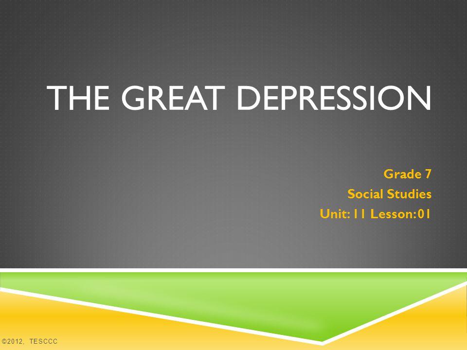 THE GREAT DEPRESSION Grade 7 Social Studies Unit: 11 Lesson: 01 ©2012, TESCCC