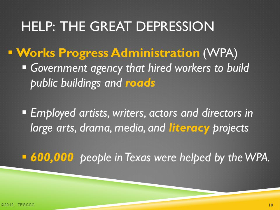 HELP: THE GREAT DEPRESSION  Works Progress Administration (WPA)  Government agency that hired workers to build public buildings and roads  Employed artists, writers, actors and directors in large arts, drama, media, and literacy projects  600,000 people in Texas were helped by the WPA.