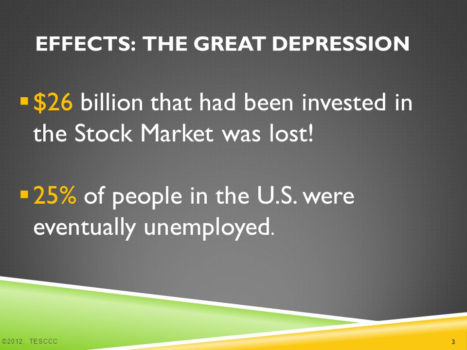EFFECTS: THE GREAT DEPRESSION  $26 billion that had been invested in the Stock Market was lost.