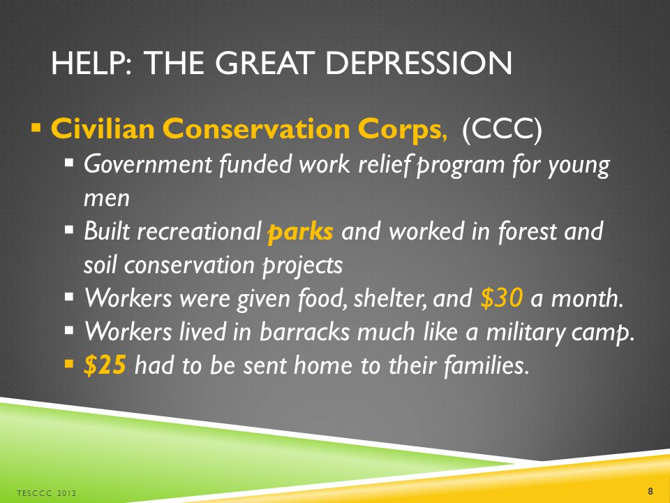 HELP: THE GREAT DEPRESSION  Civilian Conservation Corps, (CCC)  Government funded work relief program for young men  Built recreational parks and worked in forest and soil conservation projects  Workers were given food, shelter, and $30 a month.