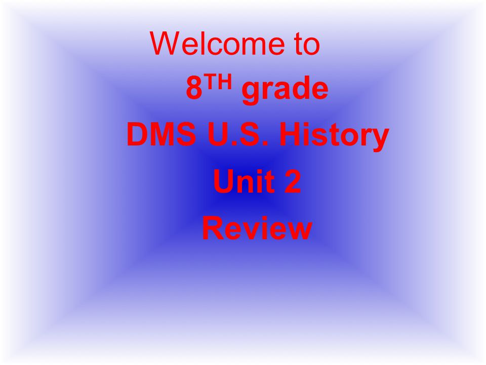 Welcome to 8 TH grade DMS U.S. History Unit 2 Review