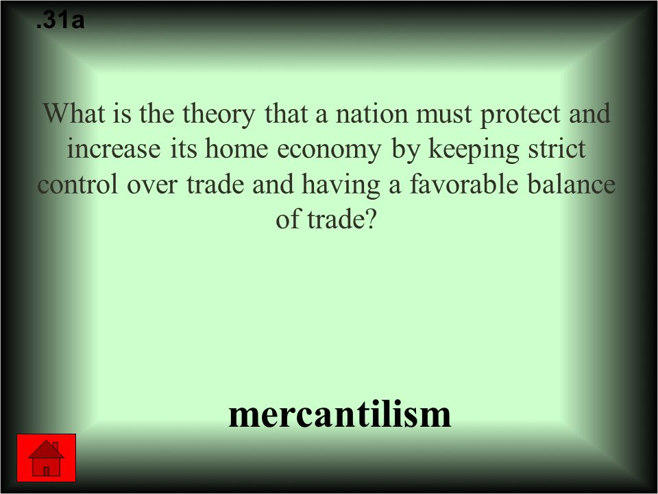 What is the theory that a nation must protect and increase its home economy by keeping strict control over trade and having a favorable balance of trade .31a mercantilism