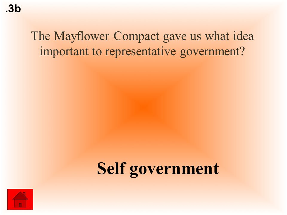 The Mayflower Compact gave us what idea important to representative government Self government.3b