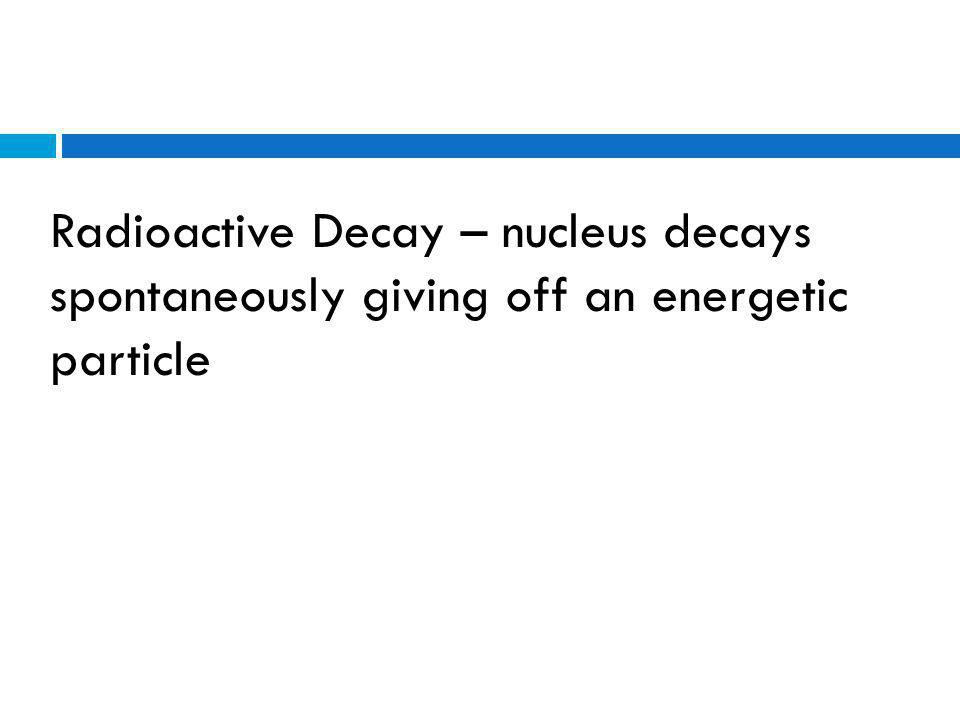 Radioactive Decay – nucleus decays spontaneously giving off an energetic particle