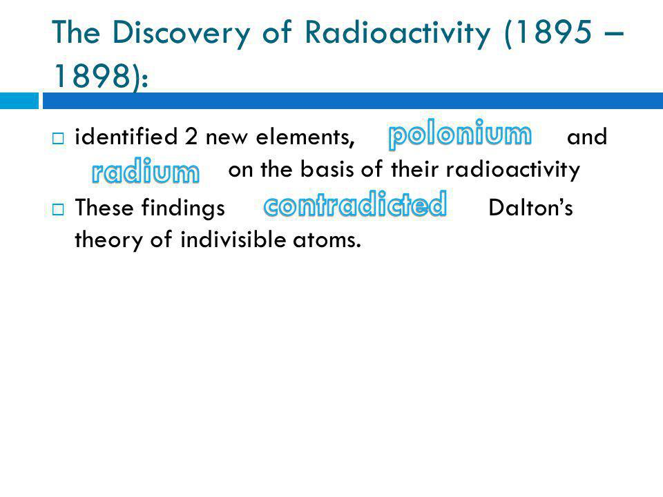 The Discovery of Radioactivity (1895 – 1898):  identified 2 new elements, and on the basis of their radioactivity  These findings Dalton's theory of indivisible atoms.