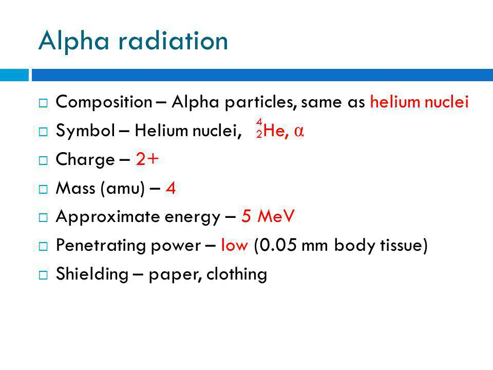 Alpha radiation  Composition – Alpha particles, same as helium nuclei  Symbol – Helium nuclei, He, α  Charge – 2+  Mass (amu) – 4  Approximate energy – 5 MeV  Penetrating power – low (0.05 mm body tissue)  Shielding – paper, clothing 4 2