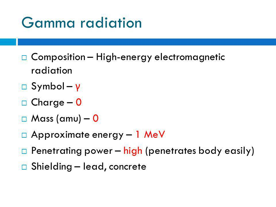 Gamma radiation  Composition – High-energy electromagnetic radiation  Symbol – γ  Charge – 0  Mass (amu) – 0  Approximate energy – 1 MeV  Penetrating power – high (penetrates body easily)  Shielding – lead, concrete