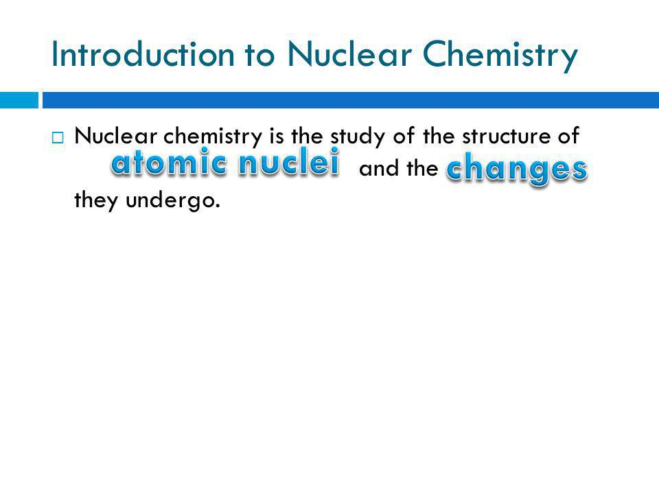 Introduction to Nuclear Chemistry  Nuclear chemistry is the study of the structure of and the they undergo.