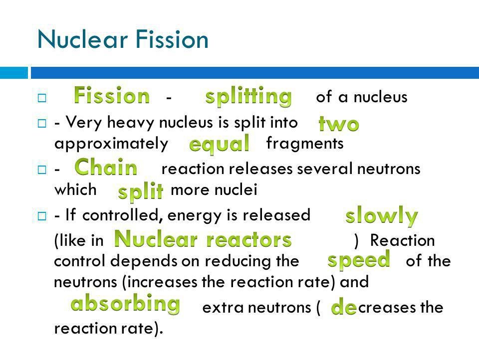 Nuclear Fission  - of a nucleus  - Very heavy nucleus is split into approximately fragments  - reaction releases several neutrons which more nuclei  - If controlled, energy is released (like in ) Reaction control depends on reducing the of the neutrons (increases the reaction rate) and extra neutrons ( creases the reaction rate).
