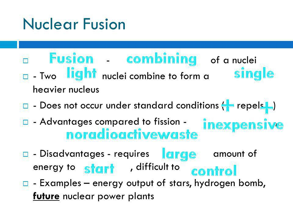 Nuclear Fusion  - of a nuclei  - Two nuclei combine to form a heavier nucleus  - Does not occur under standard conditions ( repels )  - Advantages compared to fission -,  - Disadvantages - requires amount of energy to, difficult to  - Examples – energy output of stars, hydrogen bomb, future nuclear power plants